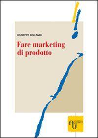 Fare marketing di prodotto. Metodi e tecniche per realizzare strategie vincenti di archibodymarketing