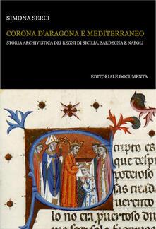 Corona d'Aragona e Mediterraneo. Storia archivistica dei Regni di Sicilia, Sardegna e Napoli - Simona Serci - copertina