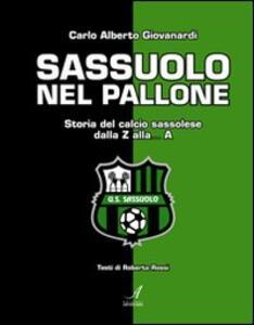 Sassuolo nel pallone. Storia del calcio sassolese dalla Z alla... A