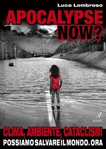 Apocalypse now? Clima, ambiente, cataclismi. Possiamo salvare il mondo. Ora