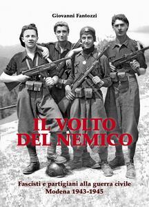 Il volto del nemico. Fascisti e partigiani alla guerra civile. Modena 1943-1945