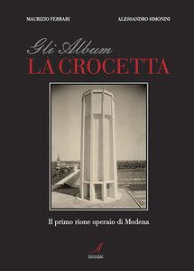 Gli album della Crocetta. Il primo rione operaio di Modena
