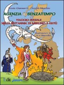 Agenzia Senzatempo. Viaggio irreale nella Britannia di Merlino a Artù - Dario Giansanti,Claudia Maschio - copertina