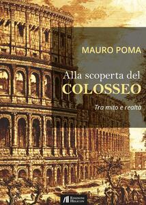 Alla scoperta del Colosseo. Tra mito e realtà
