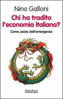 Chi ha tradito l'economia italiana? Come uscire dall'emergenza - Nino Galloni - copertina