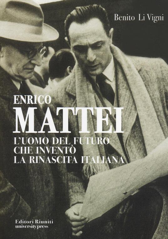 Enrico Mattei. L'uomo del futuro che inventò la rinascita italiana - Benito Li Vigni - copertina