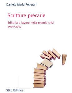 Scritture precarie. Editoria e lavoro nella grande crisi 2003-2017 - Daniele Maria Pegorari - copertina