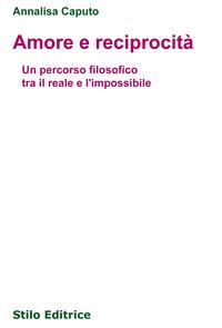 Amore e reciprocità. Un percorso filosofico tra il reale e l'impossibile - Caputo Annalisa - wuz.it