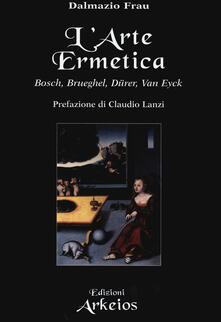 L' arte ermetica. Bosch, Brueghel, Dürer, Van Eyck - Dalmazio Frau - copertina