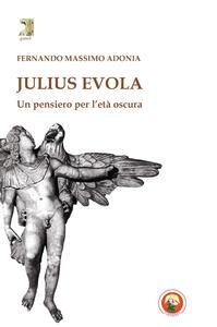 Julius Evola. Un pensiero per l'età oscura - Fernando M. Adonia - copertina