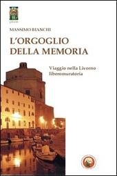 L' orgoglio della memoria. Viaggio nella Livorno liberomuratoria