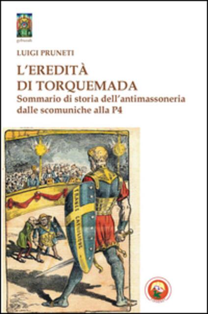 L' eredità di Torquemada. Sommario di storia dell'antimassoneria dalle scominuche alla P4 - Luigi Pruneti - copertina