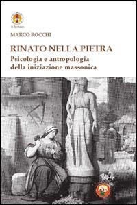 Rinato dalla pietra. Psicologia e antropologia della iniziazione massonica - Rocchi Marco - wuz.it