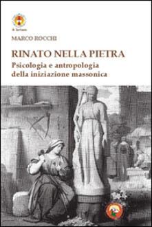 Rinato dalla pietra. Psicologia e antropologia della iniziazione massonica - Marco Rocchi - copertina