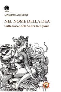 Libro Il nome della dea. Sulle tracce dell'antica religione Massimo Agostini
