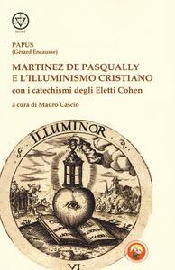 Martinez De Pasqually e l'illuminismo cristiano. Con i catechismi degli eletti Cohen