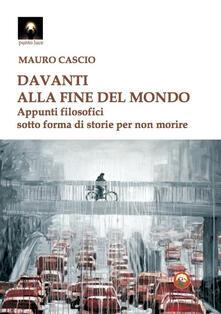 Davanti alla fine del mondo. Appunti filosofici sotto forma di storie per non morire - Mauro Cascio - copertina