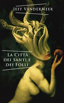 La città dei santi e dei folli - Jeff VanderMeer - copertina