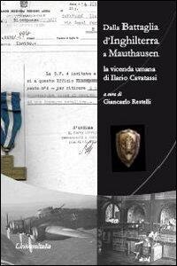 Dalla battaglia d'Inghilterra a Mauthausen. La vicenda umana di Ilario Cavatassi