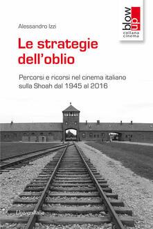 Le strategie dell'oblio. Percorsi e ricorsi nel cinema italiano sulla Shoah dal 1945 al 2016 - Alessandro Izzi - copertina