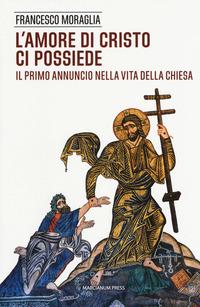 L' L' amore di Cristo ci possiede. Il primo annuncio nella vita della Chiesa - Moraglia Francesco - wuz.it