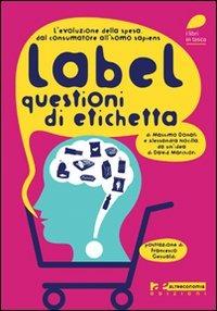 Label. Questioni di etichetta. L'evoluzione della spesa. Dal consumatore all'homo sapiens - Donati Massimo Nocilla Alessandra - wuz.it