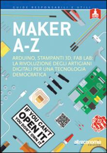 Maker A-Z. Arduino, stampanti 3D, FabLab: la rivoluzione degli artigiani digitali per una tecnologia democratica.pdf