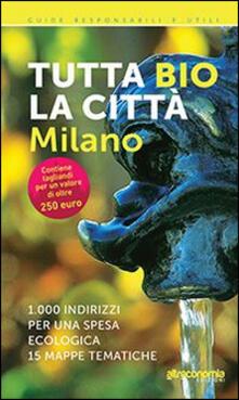 Tutta bio la città. Milano. 1000 indirizzi per una spesa ecologica. 15 mappe tematiche - Massimo Acanfora,Ilaria Sesana - copertina