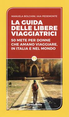 La guida delle libere viaggiatrici. 50 mete per donne che amano viaggiare, in Italia e nel mondo - Manuela Biolchini,Iaia Pedemonte - copertina