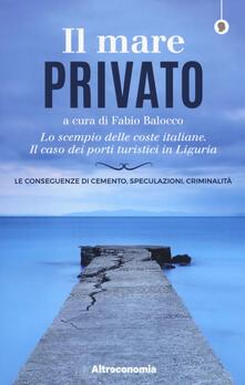 Il mare privato. Lo scempio delle coste italiane. Il caso dei porti turistici in Liguria - copertina