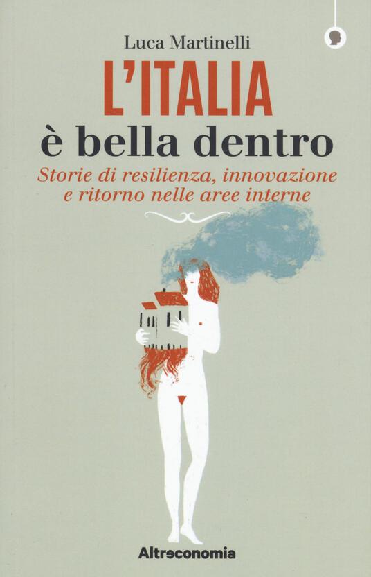 L' Italia è bella dentro. Storie di resilienza, innovazione e ritorno nelle aree interne - Luca Martinelli - copertina