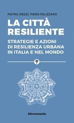 La città resiliente. Strategie e azioni di resilienza urbana in Italia e nel mondo