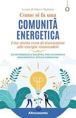 Come si fa una comunità energetica. Una storia vera di transizione alle energie rinnovabili. Da Retenergie a ènostra, per un'energia democratica, etica e condivisa