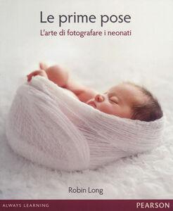 Libro Le prime pose. L'arte di fotografare i neonati Robin Long
