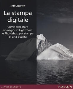 La stampa digitale. Come preparare immagini in Lightroom e Photoshop per stampe di alta qualità