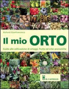 Libro Il mio orto. Guida alla coltivazione di ortaggi, frutta ed erbe aromatiche Richard Gianfrancesco