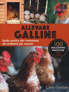 Allevare galline. Guida pratica alla risoluzione dei problemi più comuni