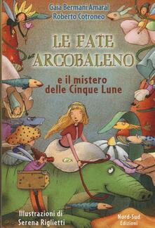 Le fate dell'Arcobaleno e il mistero delle Cinque Lune - Gaia Bermani Amaral,Roberto Cotroneo - copertina
