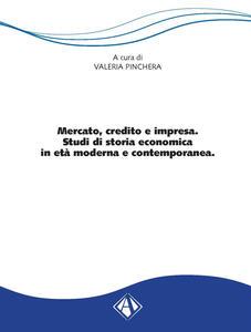 Mercato, credito e impresa. Studi di storia economica in età moderna e contemporanea