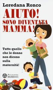Aiuto! Sono diventata mamma! Tutto quello che le donne non dicono sulla maternità