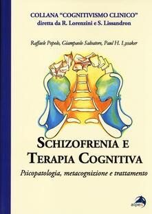 Schizofrenia e terapia cognitiva. Psicopatologia, metacognizione e trattamento - Raffaele Popolo,Giampaolo Salvatore,Paul H. Lysaker - copertina