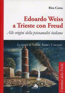 Edoardo Weiss a Trieste con Freud. Alle origini della psicoanalisi italiana. Le vicende di Nathan, Bartol e Veneziani.pdf
