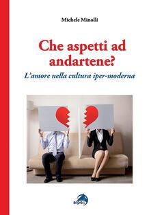 Che aspetti ad andartene? L'amore nella cultura iper-moderna - Michele Minolli - copertina