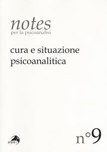 Notes per la psicoanalisi (2017). Vol. 9: Cura e situazione psicoanalitica.