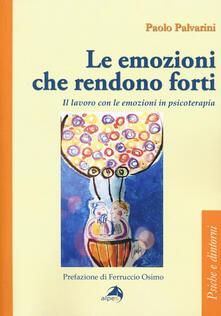 Le emozioni che rendono forti. Il lavoro con le emozioni in psicoterapia - Paolo Palvarini - copertina