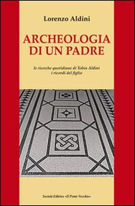 Archeologia di un padre. Le ricerche quotidiane di Tobia Aldini. I ricordi del figlio