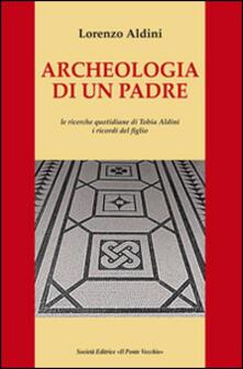 Archeologia di un padre. Le ricerche quotidiane di Tobia Aldini. I ricordi del figlio - Lorenzo Aldini - copertina