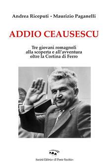 Addio Ceausescu. Tre giovani romagnoli alla scoperta e all'avventura oltre la Cortina di Ferro - Maurizio Paganelli,Andrea Riceputi - copertina