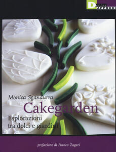 Libro Cakegarden. Esplorazioni tra dolci e giardini Monica Sgandurra