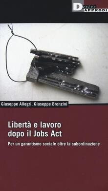 Libertà e lavoro dopo il Jobs Act. Per un garantismo sociale oltre la subordinazione - Giuseppe Allegri,Giuseppe Bronzini - copertina